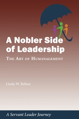 A Nobler Side of Leadership: The Art of Humanagement: A Servant Leader Journey
