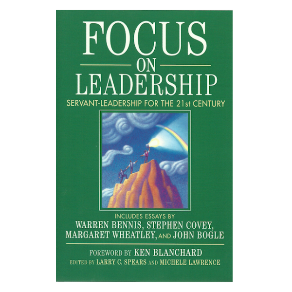 Focus On Leadership: Servant Leadership for the 21st Century