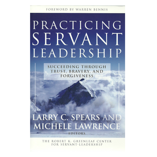 Practicing Servant Leadership: Succeeding Through Trust, Bravery and Forgiveness